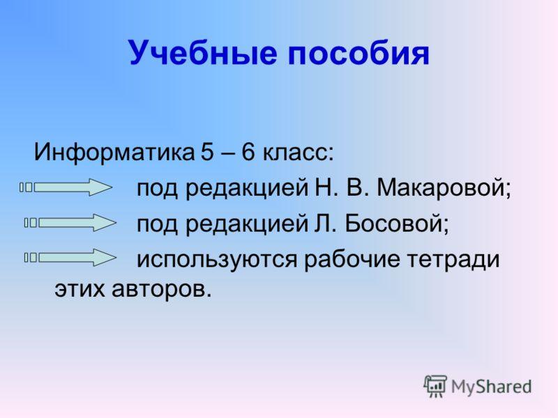 Учебные пособия Информатика 5 – 6 класс: под редакцией Н. В. Макаровой; под редакцией Л. Босовой; используются рабочие тетради этих авторов.