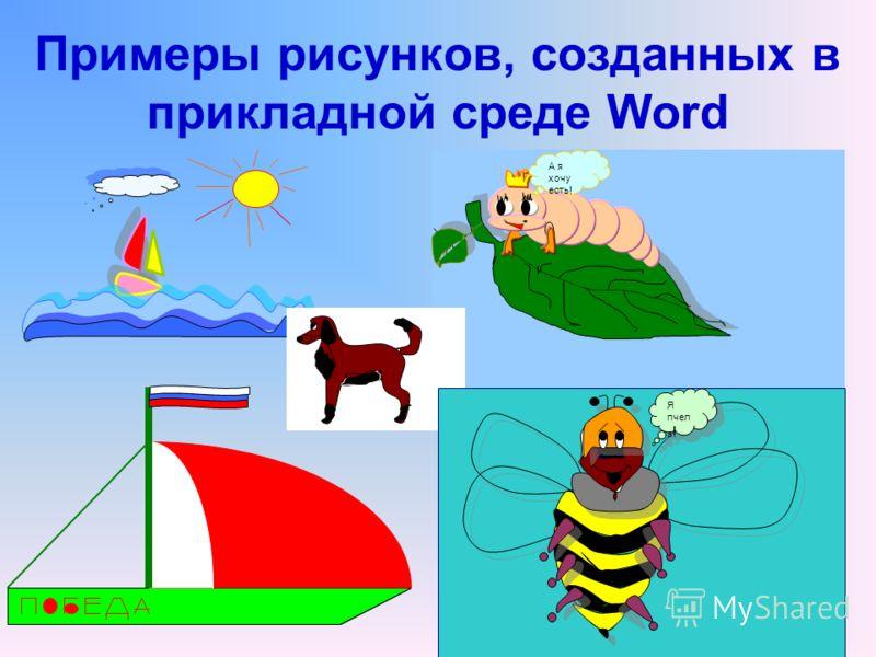 Примеры рисунков, созданных в прикладной среде Word А я хочу есть! Я пчел а !