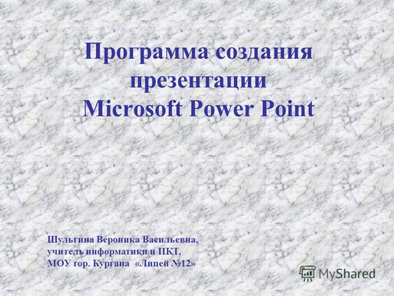 Программа создания презентации Microsoft Power Point Шульгина Вероника Васильевна, учитель информатики и ИКТ, МОУ гор. Кургана «Лицей 12»
