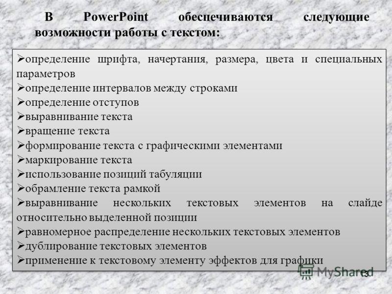 13 В PowerPoint обеспечиваются следующие возможности работы с текстом: определение шрифта, начертания, размера, цвета и специальных параметров определение интервалов между строками определение отступов выравнивание текста вращение текста формирование