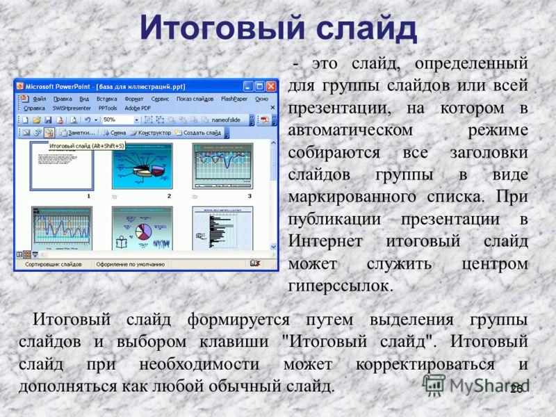 Итоговый слайд 26 - это слайд, определенный для группы слайдов или всей презентации, на котором в автоматическом режиме собираются все заголовки слайдов группы в виде маркированного списка. При публикации презентации в Интернет итоговый слайд может с