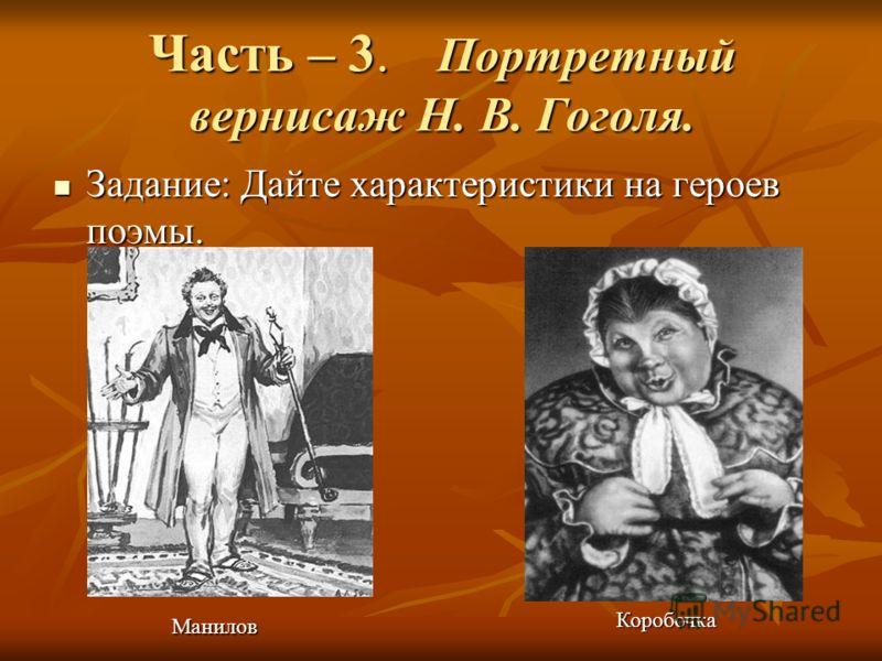 Часть – 3. Портретный вернисаж Н. В. Гоголя. Манилов Коробочка Задание: Дайте характеристики на героев поэмы. Задание: Дайте характеристики на героев поэмы.