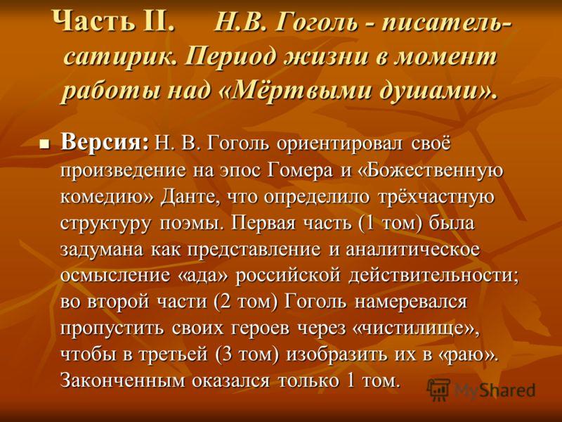 Часть II. Н.В. Гоголь - писатель- сатирик. Период жизни в момент работы над «Мёртвыми душами». Версия: Н. В. Гоголь ориентировал своё произведение на эпос Гомера и «Божественную комедию» Данте, что определило трёхчастную структуру поэмы. Первая часть