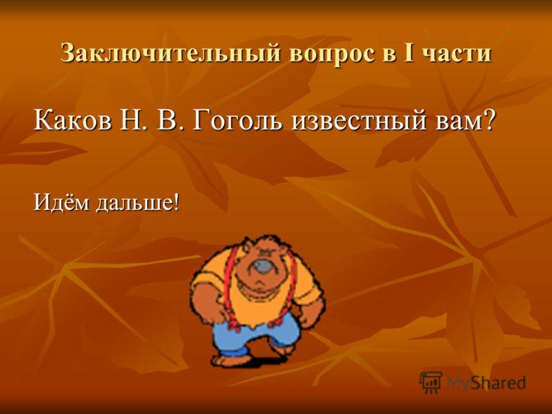 Заключительный вопрос в I части Каков Н. В. Гоголь известный вам? Идём дальше!