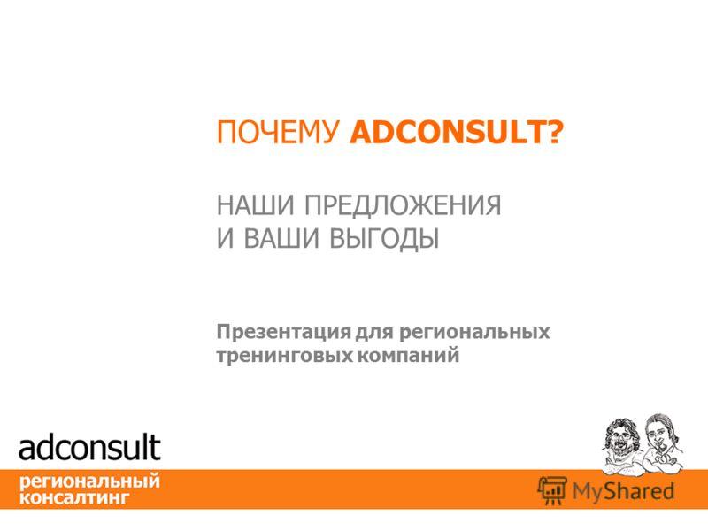 ПОЧЕМУ ADCONSULT? НАШИ ПРЕДЛОЖЕНИЯ И ВАШИ ВЫГОДЫ Презентация для региональных тренинговых компаний