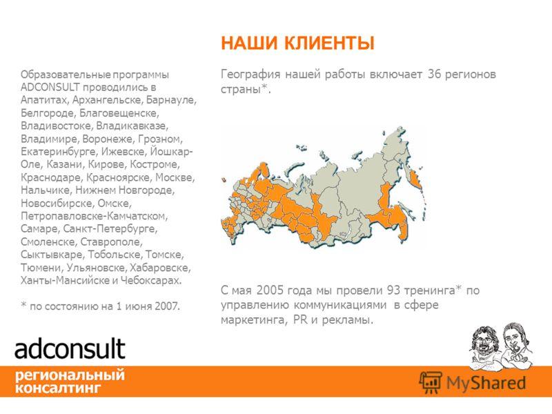 География нашей работы включает 36 регионов страны*. НАШИ КЛИЕНТЫ С мая 2005 года мы провели 93 тренинга* по управлению коммуникациями в сфере маркетинга, PR и рекламы. Образовательные программы ADCONSULT проводились в Апатитах, Архангельске, Барнаул