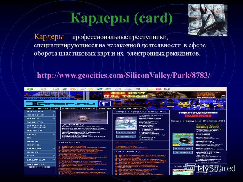 Кардеры (card) Кардеры – профессиональные преступники, специализирующиеся на незаконной деятельности в сфере оборота пластиковых карт и их электронных реквизитов. http://www.geocities.com/SiliconValley/Park/8783/