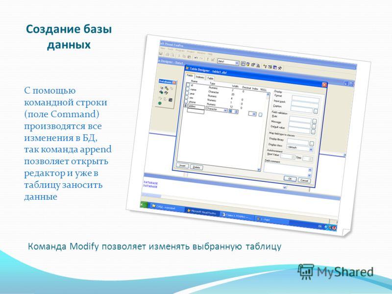Создание базы данных С помощью командной строки (поле Command) производятся все изменения в БД, так команда append позволяет открыть редактор и уже в таблицу заносить данные Команда Modify позволяет изменять выбранную таблицу