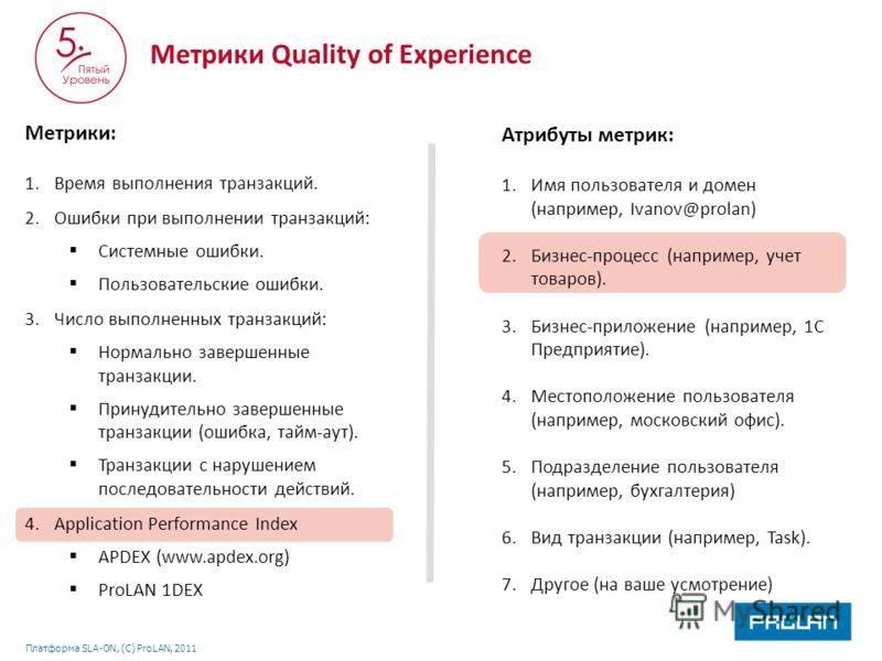 Платформа SLA-ON, (С) ProLAN, 2011 Атрибуты метрик: 1.Имя пользователя и домен (например, Ivanov@prolan) 2.Бизнес-процесс (например, учет товаров). 3.Бизнес-приложение (например, 1С Предприятие). 4.Местоположение пользователя (например, московский оф