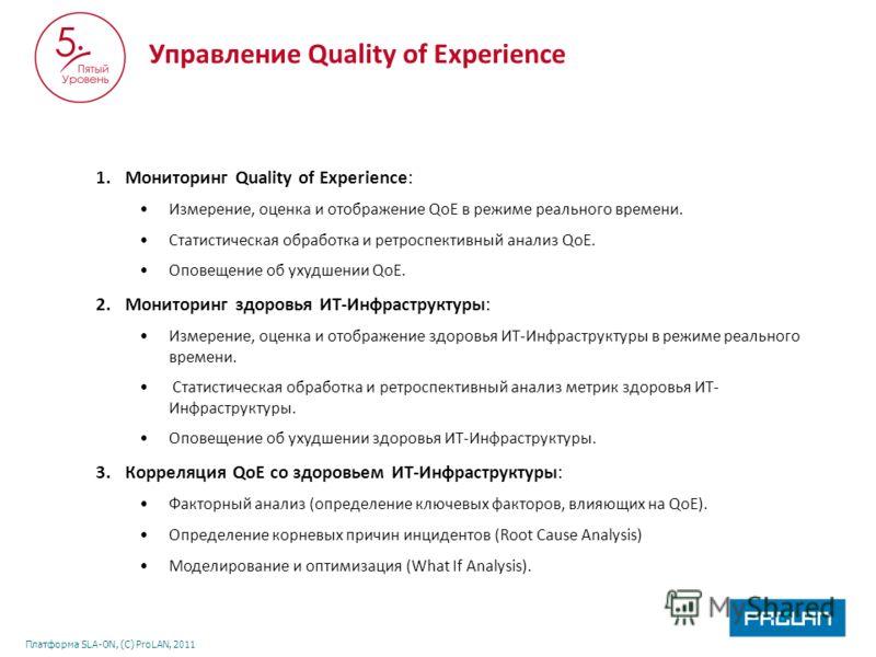 Платформа SLA-ON, (С) ProLAN, 2011 1.Мониторинг Quality of Experience: Измерение, оценка и отображение QoE в режиме реального времени. Статистическая обработка и ретроспективный анализ QoE. Оповещение об ухудшении QoE. 2.Мониторинг здоровья ИТ-Инфрас