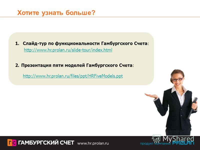 Хотите узнать больше? 1.Слайд-тур по функциональности Гамбургского Счета: http://www.hr.prolan.ru/slide-tour/index.html 2. Презентация пяти моделей Гамбургского Счета: http://www.hr.prolan.ru/files/ppt/HRFiveModels.ppt http://www.hr.prolan.ru/files/p