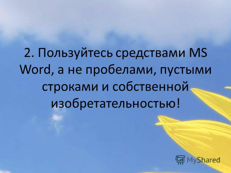 2. Пользуйтесь средствами MS Word, а не пробелами, пустыми строками и собственной изобретательностью!