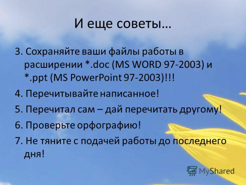 И еще советы… 3. Сохраняйте ваши файлы работы в расширении *.doc (MS WORD 97-2003) и *.ppt (MS PowerPoint 97-2003)!!! 4. Перечитывайте написанное! 5. Перечитал сам – дай перечитать другому! 6. Проверьте орфографию! 7. Не тяните с подачей работы до по