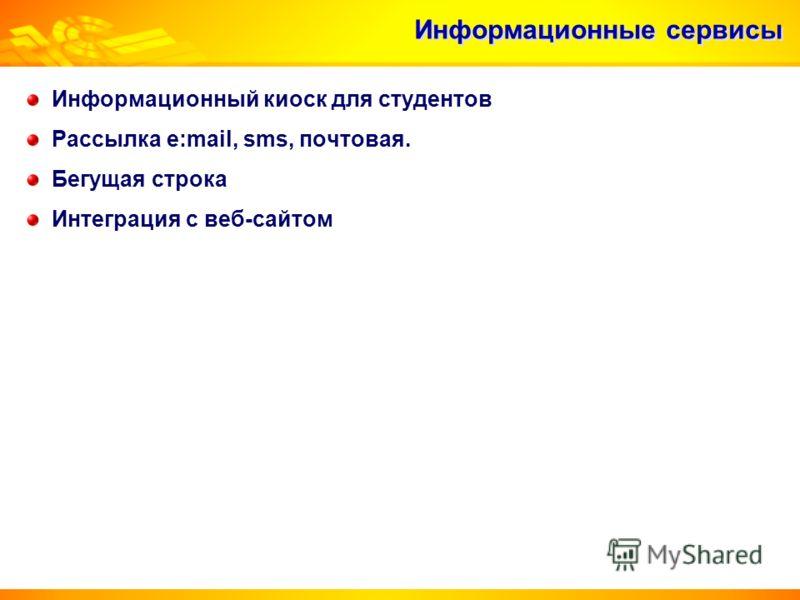 Информационные сервисы Информационный киоск для студентов Рассылка e:mail, sms, почтовая. Бегущая строка Интеграция с веб-сайтом