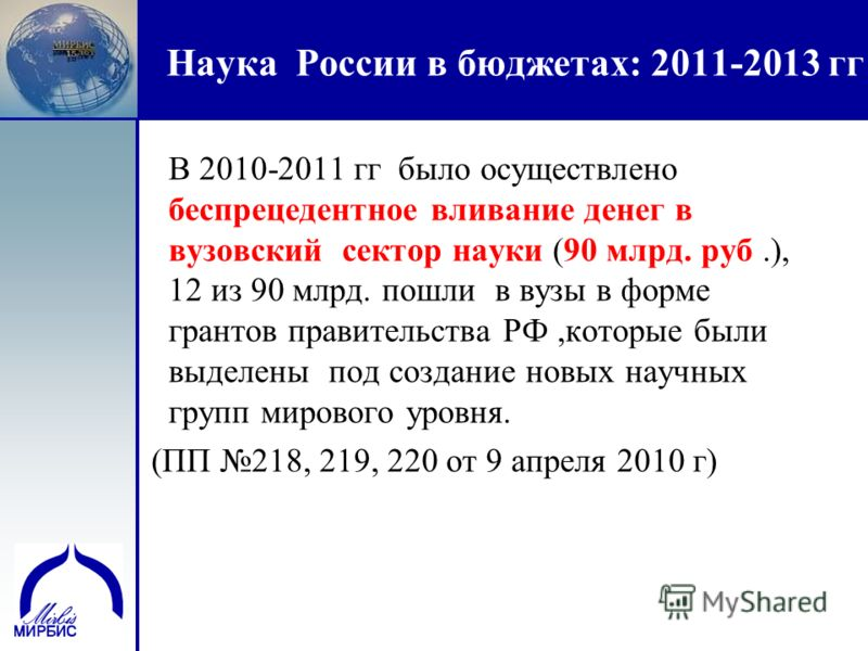 11 Наука России в бюджетах: 2011-2013 гг В 2010-2011 гг было осуществлено беспрецедентное вливание денег в вузовский сектор науки (90 млрд. руб.), 12 из 90 млрд. пошли в вузы в форме грантов правительства РФ,которые были выделены под создание новых н