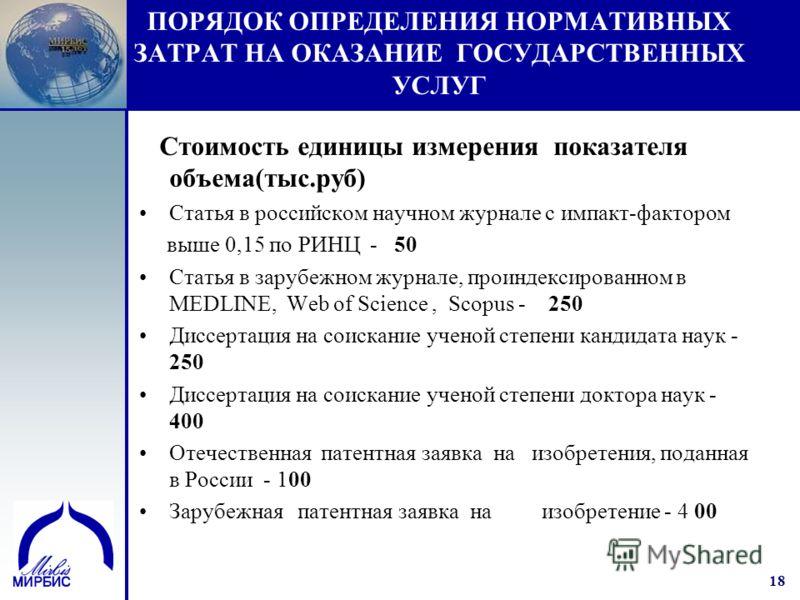 18 ПОРЯДОК ОПРЕДЕЛЕНИЯ НОРМАТИВНЫХ ЗАТРАТ НА ОКАЗАНИЕ ГОСУДАРСТВЕННЫХ УСЛУГ Стоимость единицы измерения показателя объема(тыс.руб) Статья в российском научном журнале с импакт-фактором выше 0,15 по РИНЦ - 50 Статья в зарубежном журнале, проиндексиров