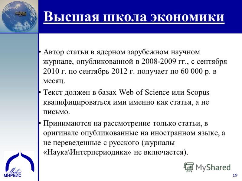 19 Высшая школа экономики Автор статьи в ядерном зарубежном научном журнале, опубликованной в 2008-2009 гг., с сентября 2010 г. по сентябрь 2012 г. получает по 60 000 р. в месяц. Текст должен в базах Web of Science или Scopus квалифицироваться ими им