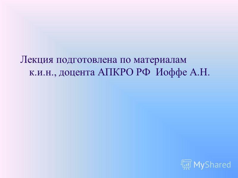 Лекция подготовлена по материалам к.и.н., доцента АПКРО РФ Иоффе А.Н.