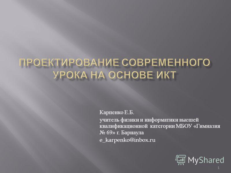 1 Карпенко Е. Б. учитель физики и информатики высшей квалификационной категории МБОУ « Гимназия 69» г. Барнаула e_karpenko@inbox.ru