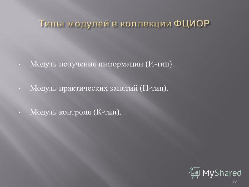 Модуль получения информации ( И - тип ). Модуль практических занятий ( П - тип ). Модуль контроля ( К - тип ). 20