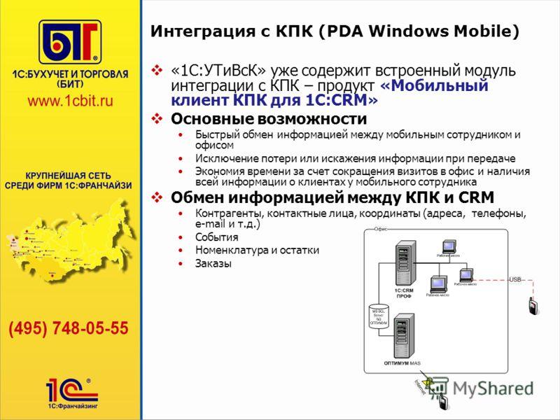 Интеграция с КПК (PDA Windows Mobile) «1С:УТиВсК» уже содержит встроенный модуль интеграции с КПК – продукт «Мобильный клиент КПК для 1С:CRM» Основные возможности Быстрый обмен информацией между мобильным сотрудником и офисом Исключение потери или ис