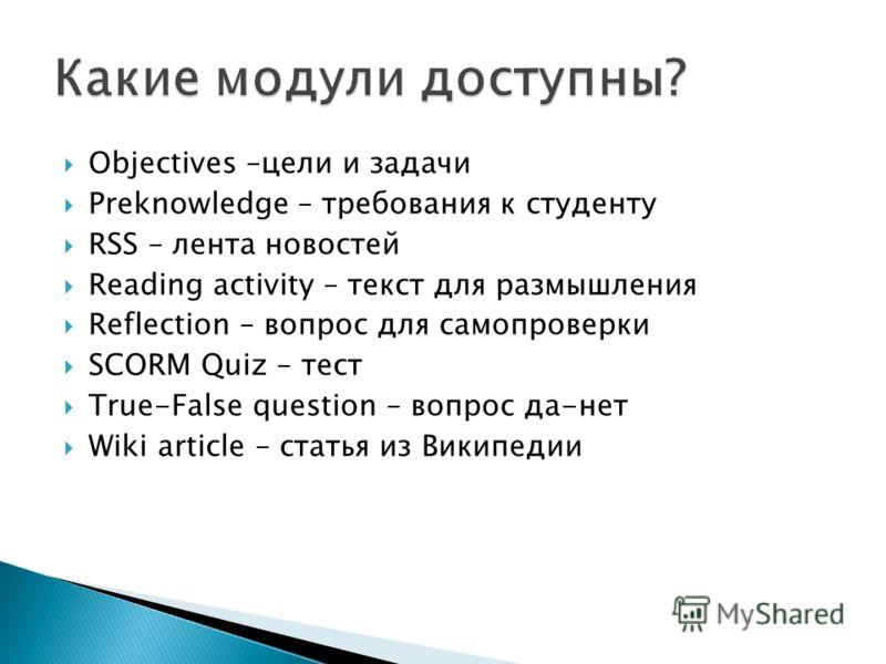 Objectives –цели и задачи Preknowledge – требования к студенту RSS – лента новостей Reading activity – текст для размышления Reflection – вопрос для самопроверки SCORM Quiz – тест True-False question – вопрос да-нет Wiki article – статья из Википедии