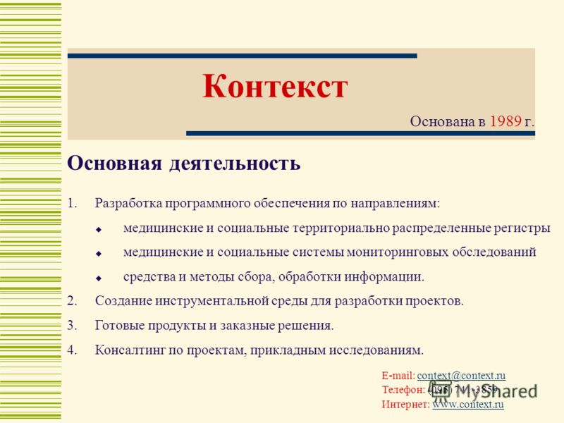 Контекст Основана в 1989 г. E-mail: context@context.rucontext@context.ru Телефон: (095) 741-3859 Интернет: www.context.ruwww.context.ru Основная деятельность 1.Разработка программного обеспечения по направлениям: медицинские и социальные территориаль