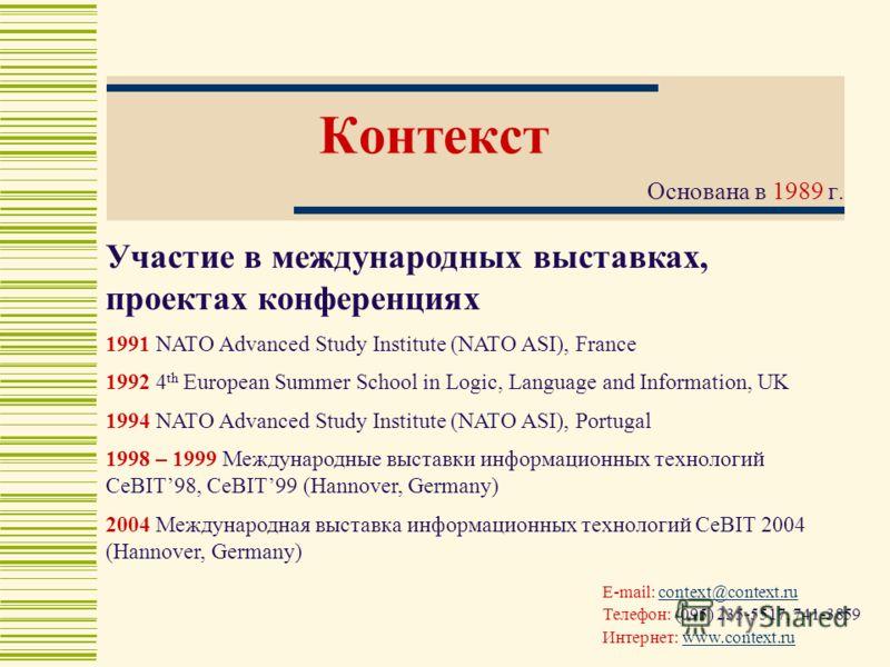 Контекст Основана в 1989 г. E-mail: context@context.rucontext@context.ru Телефон: (095) 235-5517, 741-3859 Интернет: www.context.ruwww.context.ru Участие в международных выставках, проектах конференциях 1991 NATO Advanced Study Institute (NATO ASI),