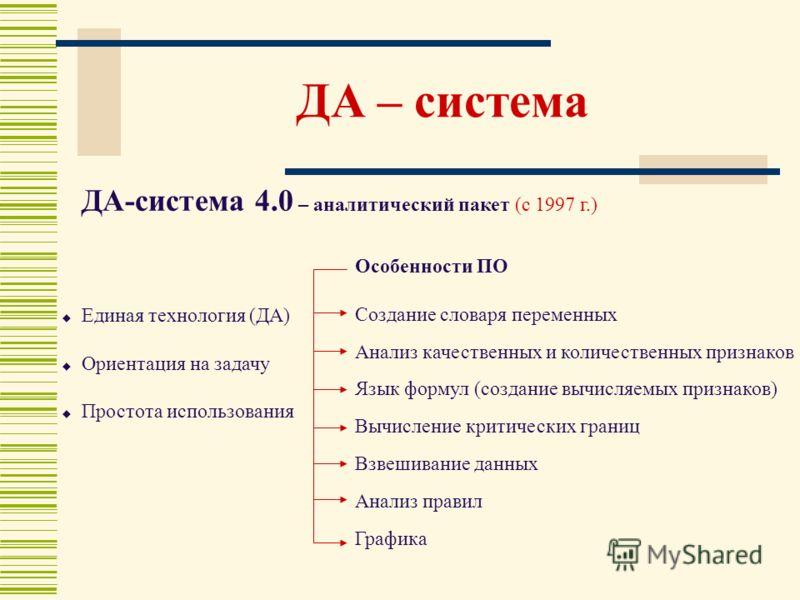 ДА – система ДА-система 4.0 – аналитический пакет (с 1997 г.) Особенности ПО Создание словаря переменных Анализ качественных и количественных признаков Язык формул (создание вычисляемых признаков) Вычисление критических границ Взвешивание данных Анал