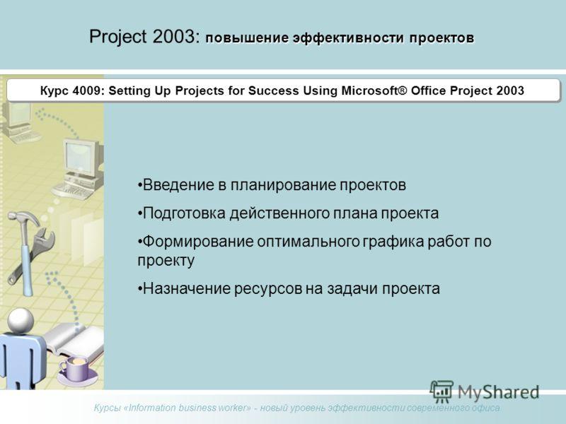 Курсы «Information business worker» - новый уровень эффективности современного офиса повышение эффективности проектов Project 2003: повышение эффективности проектов Курс 4004 Курс 4009: Setting Up Projects for Success Using Microsoft® Office Project