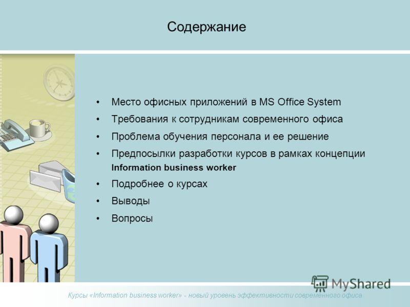 Курсы «Information business worker» - новый уровень эффективности современного офиса Содержание Место офисных приложений в MS Office System Требования к сотрудникам современного офиса Проблема обучения персонала и ее решение Предпосылки разработки ку