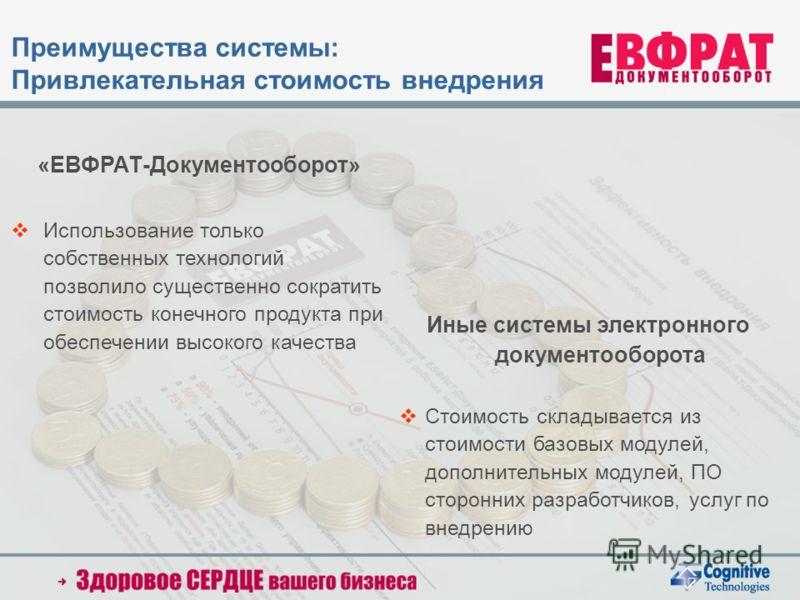 «ЕВФРАТ-Документооборот» Использование только собственных технологий позволило существенно сократить стоимость конечного продукта при обеспечении высокого качества Иные системы электронного документооборота Стоимость складывается из стоимости базовых