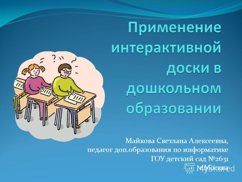 Майкова Светлана Алексеевна, педагог доп.образования по информатике ГОУ детский сад 2631 г.Москва