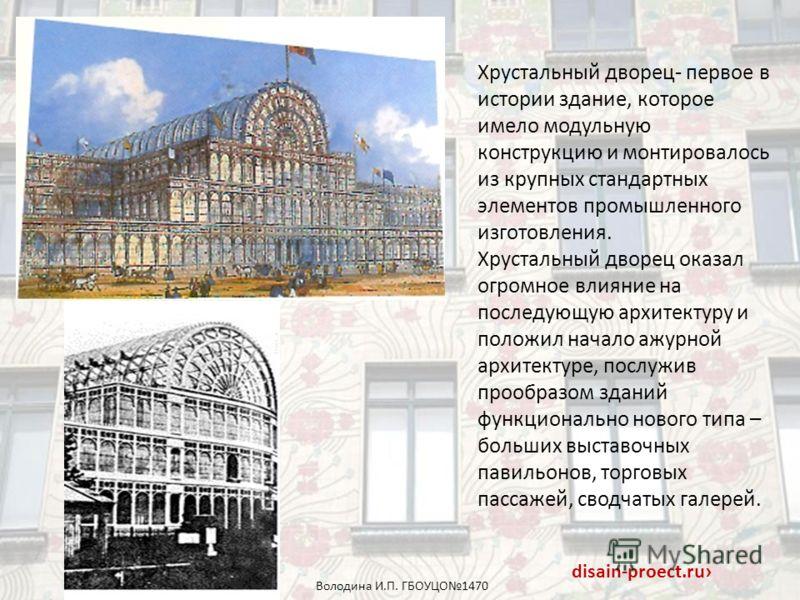 Хрустальный дворец- первое в истории здание, которое имело модульную конструкцию и монтировалось из крупных стандартных элементов промышленного изготовления. Хрустальный дворец оказал огромное влияние на последующую архитектуру и положил начало ажурн