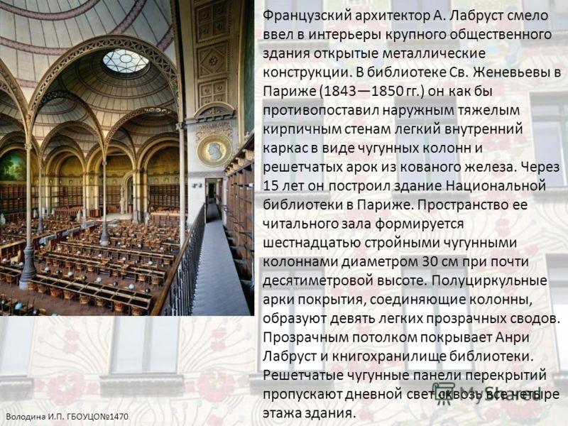 Французский архитектор А. Лабруст смело ввел в интерьеры крупного общественного здания открытые металлические конструкции. В библиотеке Св. Женевьевы в Париже (18431850 гг.) он как бы противопоставил наружным тяжелым кирпичным стенам легкий внутренни