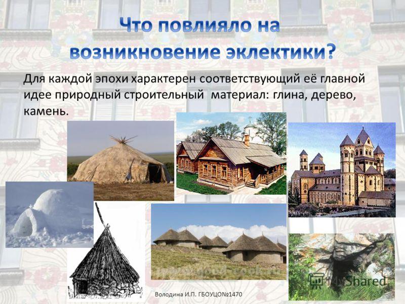 Для каждой эпохи характерен соответствующий её главной идее природный строительный материал: глина, дерево, камень. Володина И.П. ГБОУЦО1470