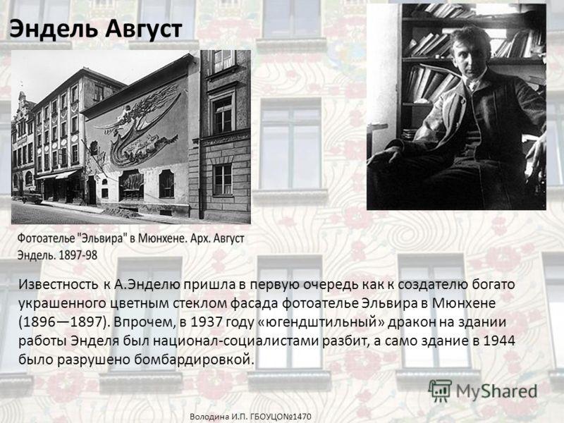 Эндель Август Известность к А.Энделю пришла в первую очередь как к создателю богато украшенного цветным стеклом фасада фотоателье Эльвира в Мюнхене (18961897). Впрочем, в 1937 году «югендштильный» дракон на здании работы Энделя был национал-социалист