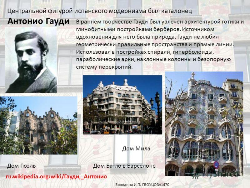 Центральной фигурой испанского модернизма был каталонец Антонио Гауди ru.wikipedia.orgwiki/Гауди,_Антонио В раннем творчестве Гауди был увлечен архитектурой готики и глинобитными постройками берберов. Источником вдохновения для него была природа. Гау
