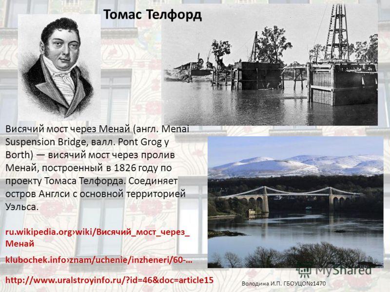 klubochek.infoznam/uchenie/inzheneri/60-… http://www.uralstroyinfo.ru/?id=46&doc=article15 Висячий мост через Менай (англ. Menai Suspension Bridge, валл. Pont Grog y Borth) висячий мост через пролив Менай, построенный в 1826 году по проекту Томаса Те
