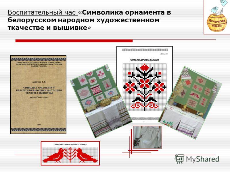 Воспитательный час «Символика орнамента в белорусском народном художественном ткачестве и вышивке»
