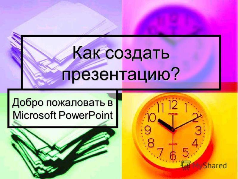 Как создать презентацию? Добро пожаловать в Microsoft PowerPoint