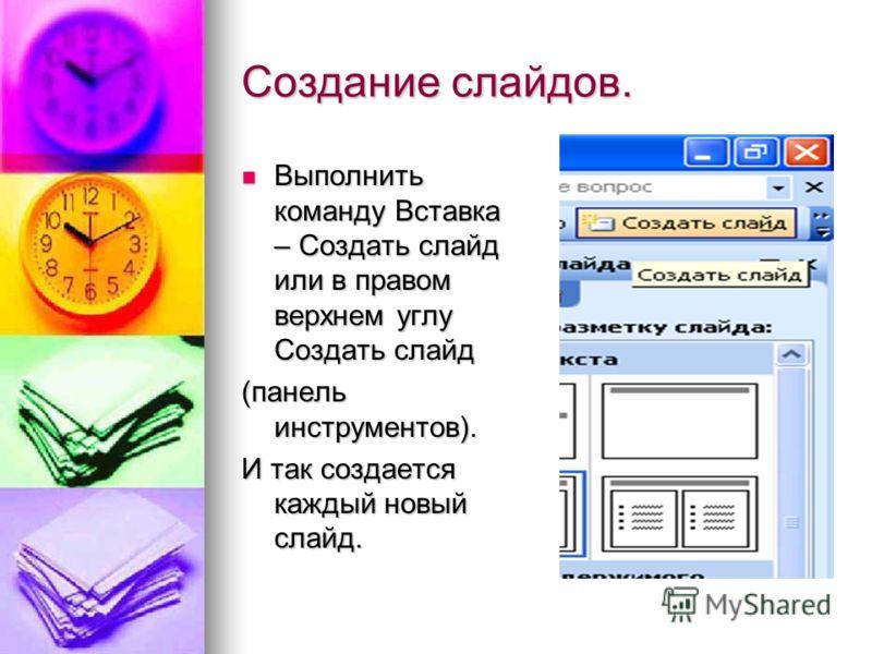Создание слайдов. Выполнить команду Вставка – Создать слайд или в правом верхнем углу Создать слайд Выполнить команду Вставка – Создать слайд или в правом верхнем углу Создать слайд (панель инструментов). И так создается каждый новый слайд.