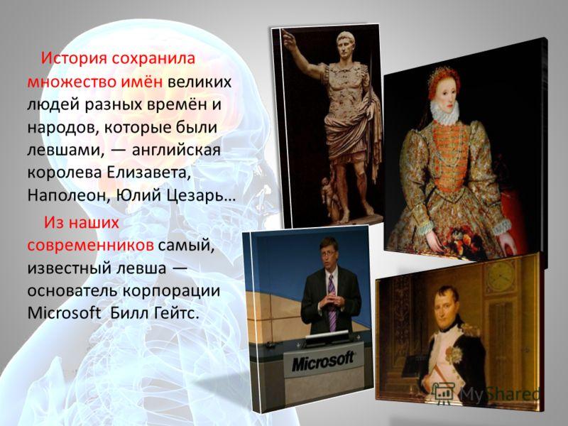 История сохранила множество имён великих людей разных времён и народов, которые были левшами, английская королева Елизавета, Наполеон, Юлий Цезарь… Из наших современников самый, известный левша основатель корпорации Мicrosoft Билл Гейтс.
