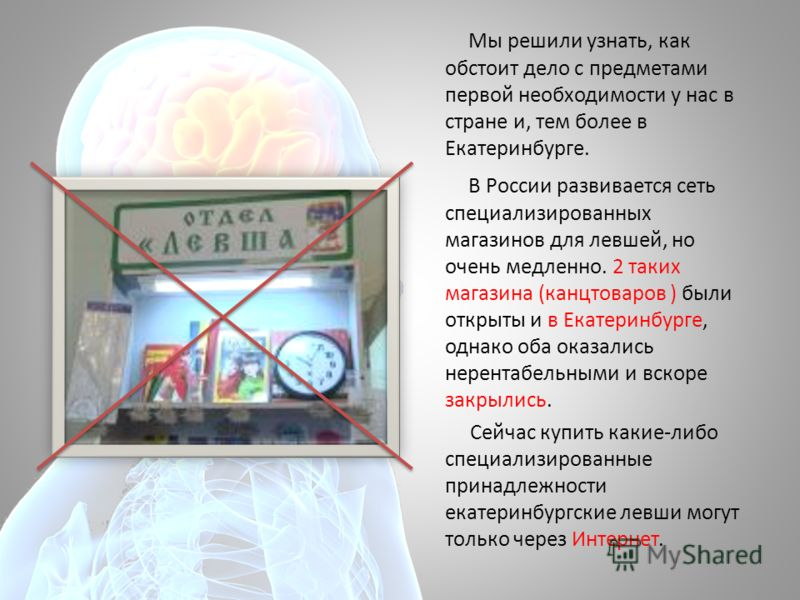 Мы решили узнать, как обстоит дело с предметами первой необходимости у нас в стране и, тем более в Екатеринбурге. В России развивается сеть специализированных магазинов для левшей, но очень медленно. 2 таких магазина (канцтоваров ) были открыты и в Е