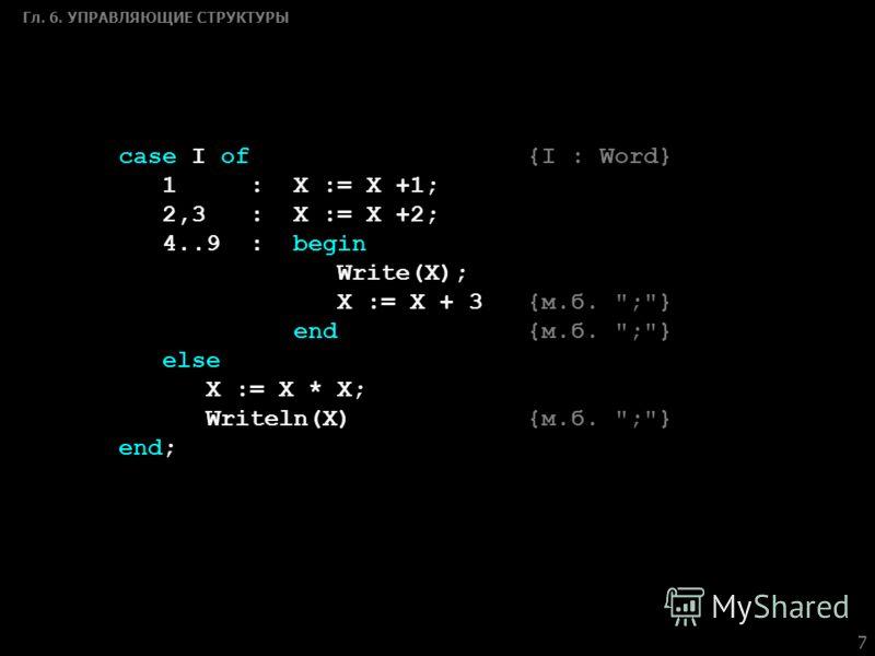 7 Гл. 6. УПРАВЛЯЮЩИЕ СТРУКТУРЫ case I of {I : Word} 1 : X := X +1; 2,3 : X := X +2; 4..9 : begin Write(X); X := X + 3 {м.б. ;} end {м.б. ;} else X := X * X; Writeln(X) {м.б. ;} end;