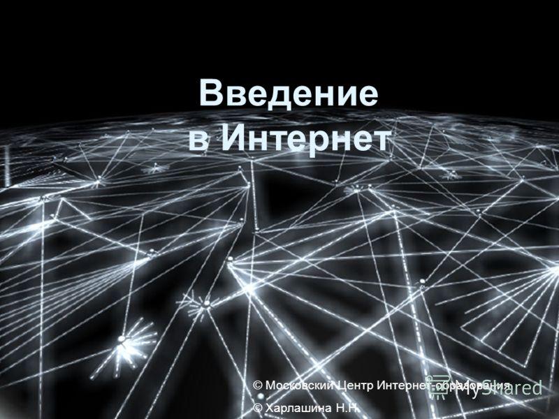 © Московский Центр Интернет- образования © Московский Центр Интернет-образования © Харлашина Н.Н. Введение в Интернет