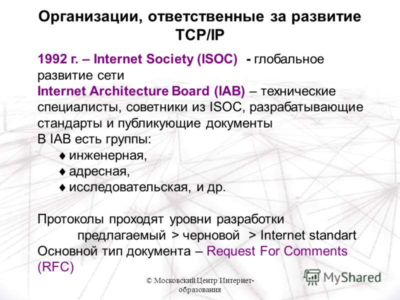© Московский Центр Интернет- образования 1992 г. – Internet Society (ISOC) - глобальное развитие сети Internet Architecture Board (IAB) – технические специалисты, советники из ISOC, разрабатывающие стандарты и публикующие документы В IAB есть группы: