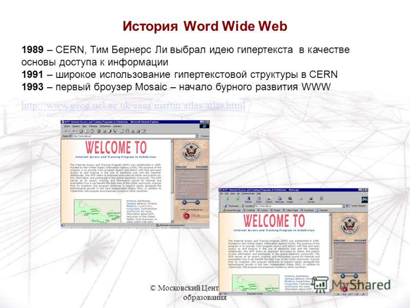 © Московский Центр Интернет- образования 1989 – CERN, Тим Бернерс Ли выбрал идею гипертекста в качестве основы доступа к информации 1991 – широкое использование гипертекстовой структуры в CERN 1993 – первый броузер Mosaic – начало бурного развития WW