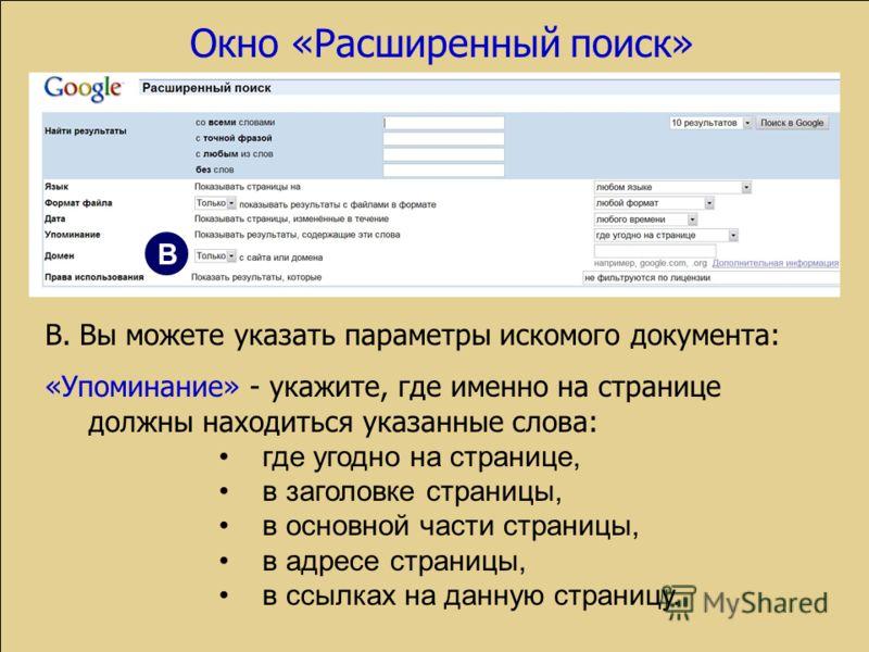 В. Вы можете указать параметры искомого документа: «Упоминание» - укажите, где именно на странице должны находиться указанные слова: где угодно на странице, в заголовке страницы, в основной части страницы, в адресе страницы, в ссылках на данную стран