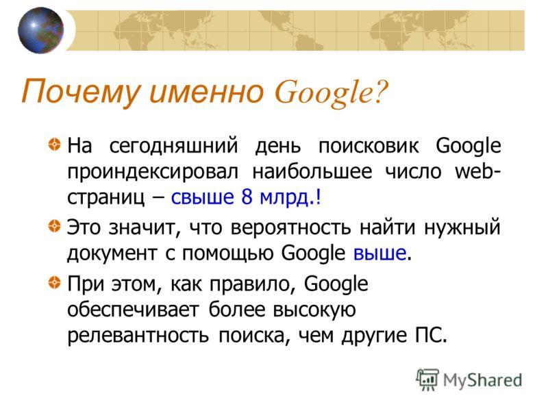 Почему именно Google? На сегодняшний день поисковик Google проиндексировал наибольшее число web- страниц – свыше 8 млрд.! Это значит, что вероятность найти нужный документ с помощью Google выше. При этом, как правило, Google обеспечивает более высоку